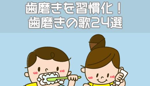 【動画】歯磨き嫌いな子は歌で習慣化!歯磨きの歌24選