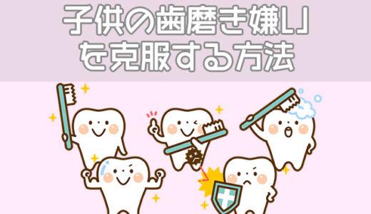 子供が歯磨き・仕上げ磨きを嫌がる理由、克服する7つの方法