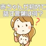 赤ちゃんが初めて話す言葉は何?