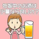妊娠中のお酒は少量なら良い?