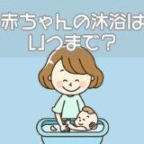 赤ちゃんの沐浴はいつまで?